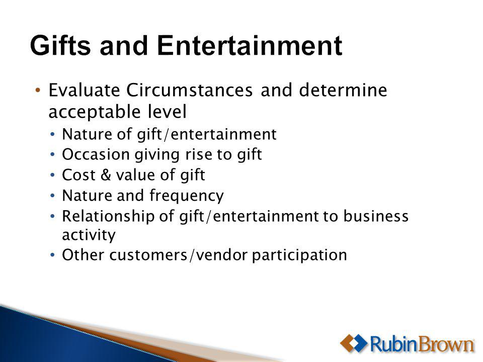 Evaluate Circumstances and determine acceptable level Nature of gift/entertainment Occasion giving rise to gift Cost & value of gift Nature and frequency Relationship of gift/entertainment to business activity Other customers/vendor participation