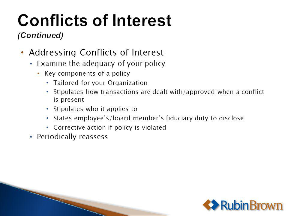 Addressing Conflicts of Interest Examine the adequacy of your policy Key components of a policy Tailored for your Organization Stipulates how transactions are dealt with/approved when a conflict is present Stipulates who it applies to States employees/board members fiduciary duty to disclose Corrective action if policy is violated Periodically reassess 49