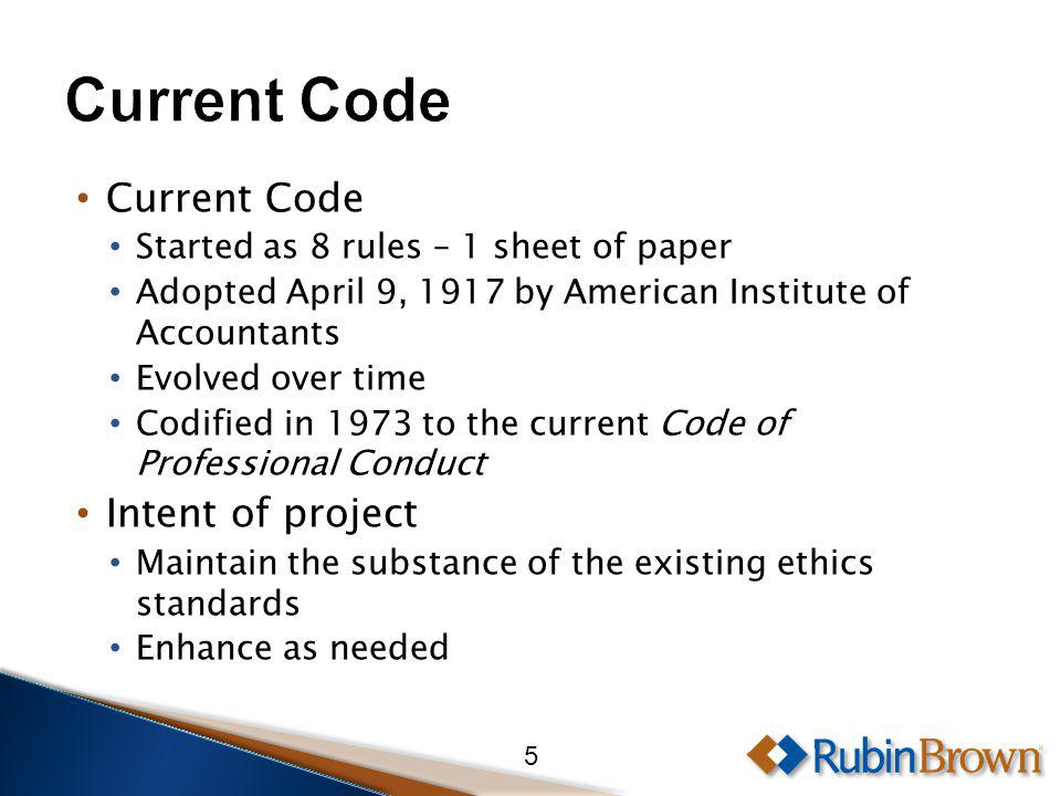 Current Code Started as 8 rules – 1 sheet of paper Adopted April 9, 1917 by American Institute of Accountants Evolved over time Codified in 1973 to the current Code of Professional Conduct Intent of project Maintain the substance of the existing ethics standards Enhance as needed 5