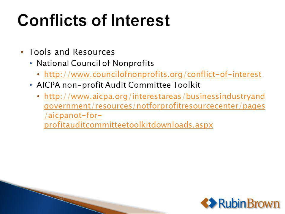Tools and Resources National Council of Nonprofits http://www.councilofnonprofits.org/conflict-of-interest AICPA non-profit Audit Committee Toolkit http://www.aicpa.org/interestareas/businessindustryand government/resources/notforprofitresourcecenter/pages /aicpanot-for- profitauditcommitteetoolkitdownloads.aspx http://www.aicpa.org/interestareas/businessindustryand government/resources/notforprofitresourcecenter/pages /aicpanot-for- profitauditcommitteetoolkitdownloads.aspx 50