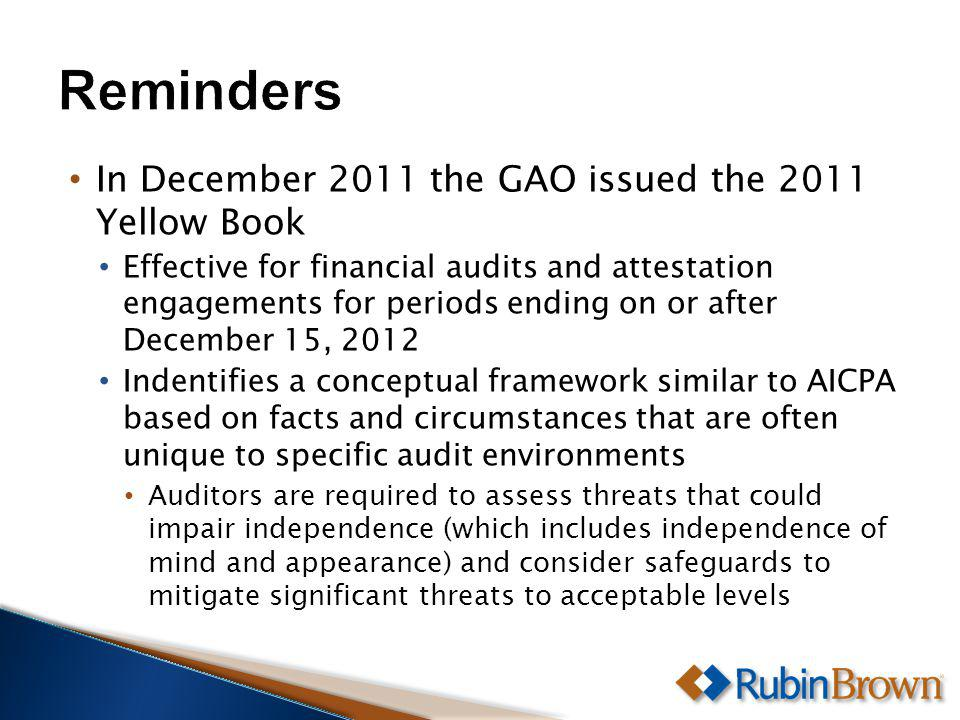 In December 2011 the GAO issued the 2011 Yellow Book Effective for financial audits and attestation engagements for periods ending on or after December 15, 2012 Indentifies a conceptual framework similar to AICPA based on facts and circumstances that are often unique to specific audit environments Auditors are required to assess threats that could impair independence (which includes independence of mind and appearance) and consider safeguards to mitigate significant threats to acceptable levels