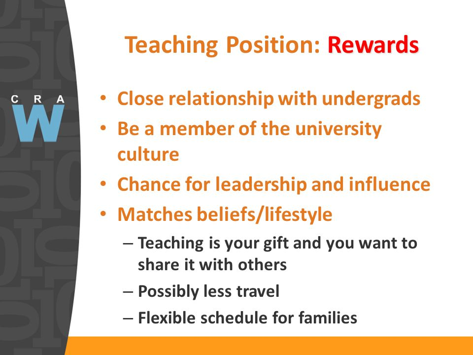Rewards Teaching Position: Rewards Close relationship with undergrads Be a member of the university culture Chance for leadership and influence Matches beliefs/lifestyle – Teaching is your gift and you want to share it with others – Possibly less travel – Flexible schedule for families