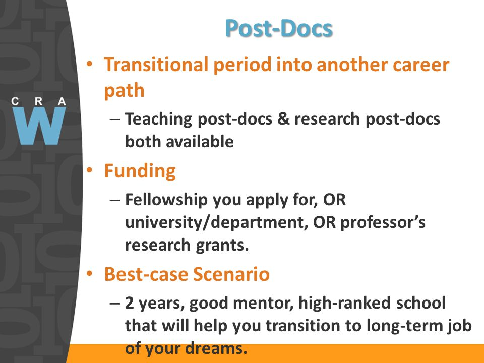 Post-Docs Transitional period into another career path – Teaching post-docs & research post-docs both available Funding – Fellowship you apply for, OR university/department, OR professors research grants.