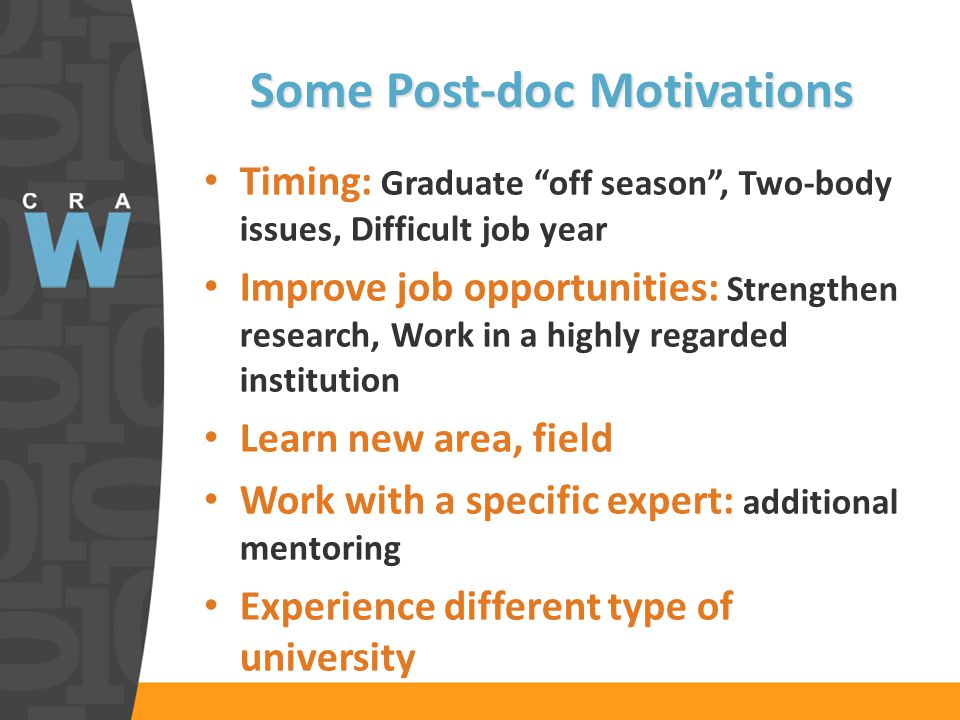 Some Post-doc Motivations Timing: Graduate off season, Two-body issues, Difficult job year Improve job opportunities: Strengthen research, Work in a highly regarded institution Learn new area, field Work with a specific expert: additional mentoring Experience different type of university