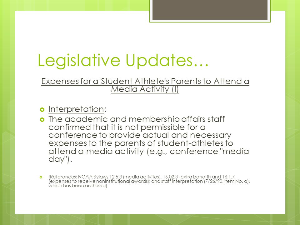 Legislative Updates… Expenses for a Student Athlete s Parents to Attend a Media Activity (I) Interpretation: The academic and membership affairs staff confirmed that it is not permissible for a conference to provide actual and necessary expenses to the parents of student-athletes to attend a media activity (e.g., conference media day ).