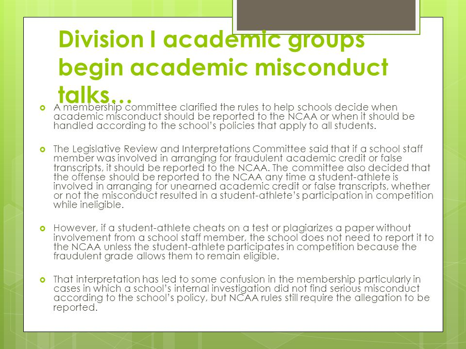 Division I academic groups begin academic misconduct talks… A membership committee clarified the rules to help schools decide when academic misconduct should be reported to the NCAA or when it should be handled according to the schools policies that apply to all students.