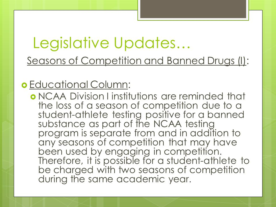 Legislative Updates… Seasons of Competition and Banned Drugs (I): Educational Column: NCAA Division I institutions are reminded that the loss of a season of competition due to a student-athlete testing positive for a banned substance as part of the NCAA testing program is separate from and in addition to any seasons of competition that may have been used by engaging in competition.