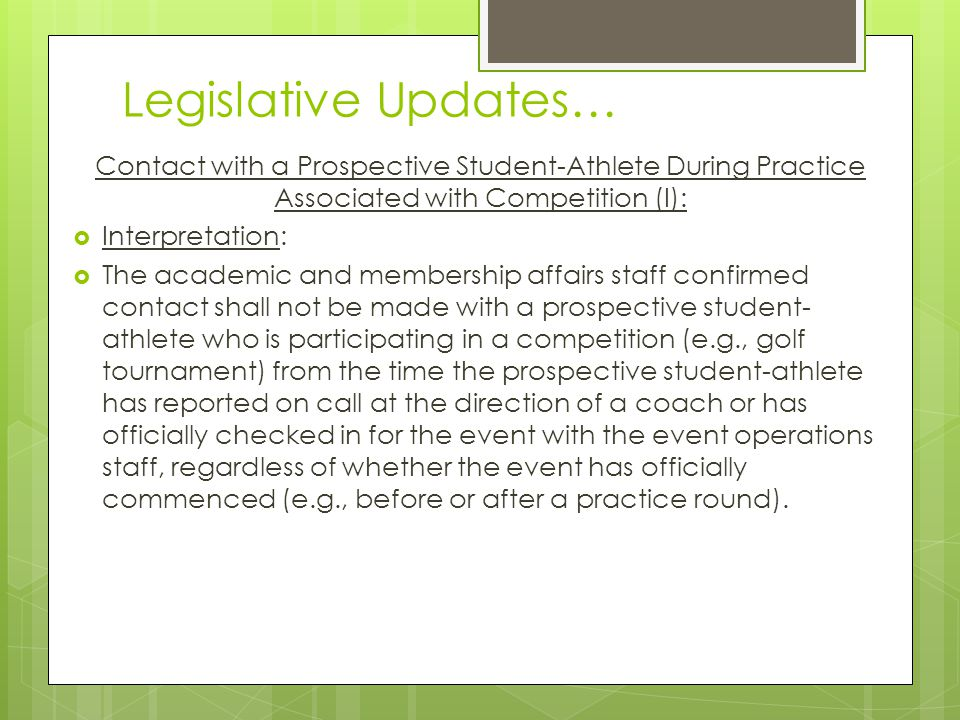 Legislative Updates… Contact with a Prospective Student-Athlete During Practice Associated with Competition (I): Interpretation: The academic and membership affairs staff confirmed contact shall not be made with a prospective student- athlete who is participating in a competition (e.g., golf tournament) from the time the prospective student-athlete has reported on call at the direction of a coach or has officially checked in for the event with the event operations staff, regardless of whether the event has officially commenced (e.g., before or after a practice round).