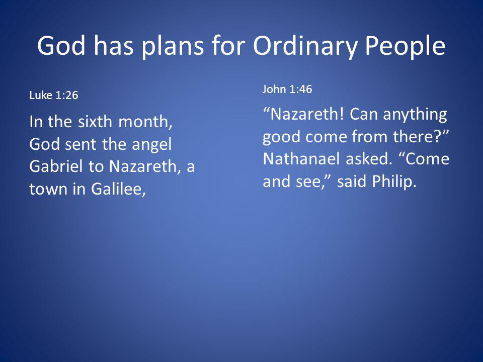 God has plans for Ordinary People Luke 1:26 In the sixth month, God sent the angel Gabriel to Nazareth, a town in Galilee, John 1:46 Nazareth.
