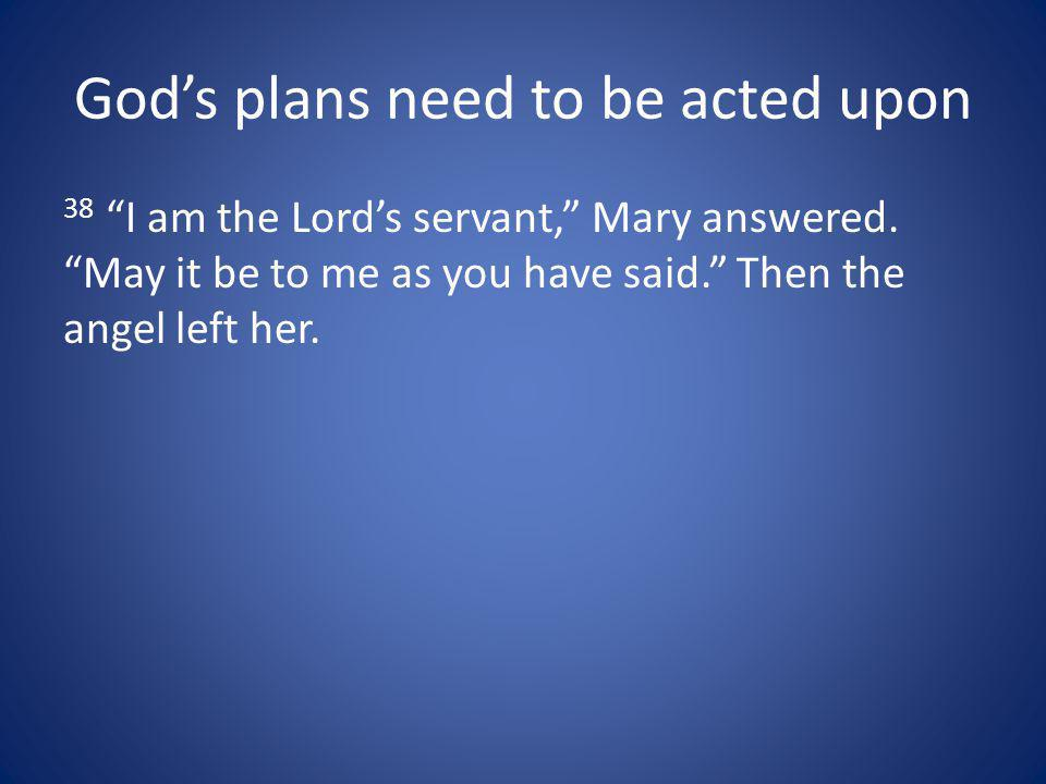 Gods plans need to be acted upon 38 I am the Lords servant, Mary answered.