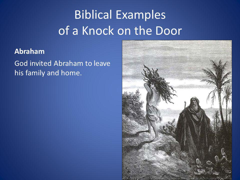 Biblical Examples of a Knock on the Door Abraham God invited Abraham to leave his family and home.