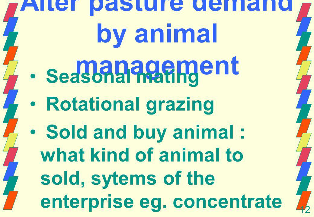12 Alter pasture demand by animal management Seasonal mating Rotational grazing Sold and buy animal : what kind of animal to sold, sytems of the enterprise eg.