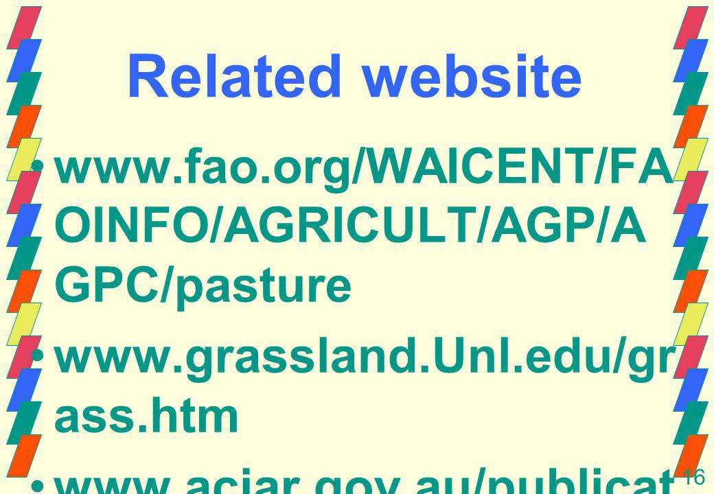 16 Related website www.fao.org/WAICENT/FA OINFO/AGRICULT/AGP/A GPC/pasture www.grassland.Unl.edu/gr ass.htm www.aciar.gov.au/publicat ions/proceedings/