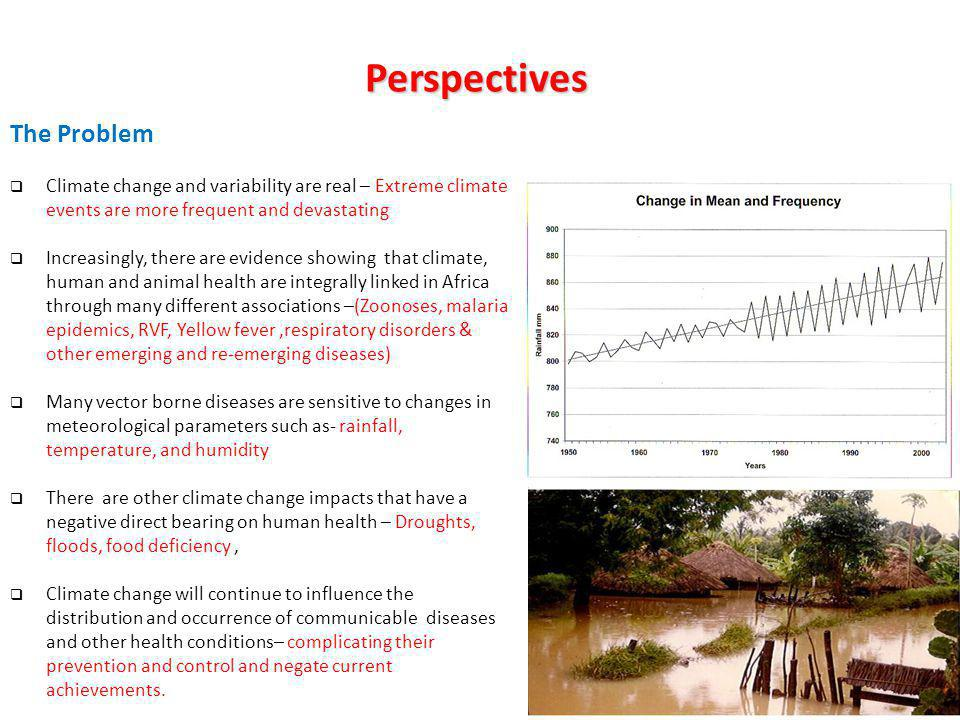 Perspectives The Problem Climate change and variability are real – Extreme climate events are more frequent and devastating Increasingly, there are evidence showing that climate, human and animal health are integrally linked in Africa through many different associations –(Zoonoses, malaria epidemics, RVF, Yellow fever,respiratory disorders & other emerging and re-emerging diseases) Many vector borne diseases are sensitive to changes in meteorological parameters such as- rainfall, temperature, and humidity There are other climate change impacts that have a negative direct bearing on human health – Droughts, floods, food deficiency, Climate change will continue to influence the distribution and occurrence of communicable diseases and other health conditions– complicating their prevention and control and negate current achievements.