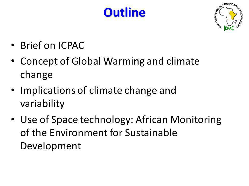 Outline Brief on ICPAC Concept of Global Warming and climate change Implications of climate change and variability Use of Space technology: African Monitoring of the Environment for Sustainable Development