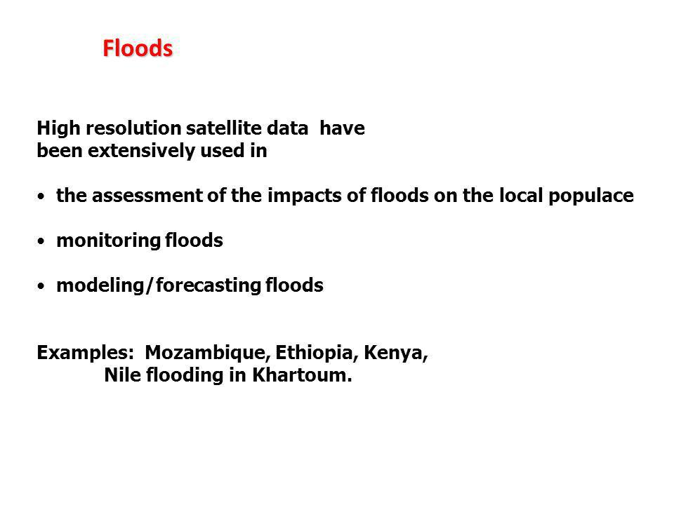 High resolution satellite data have been extensively used in the assessment of the impacts of floods on the local populace monitoring floods modeling/forecasting floods Examples: Mozambique, Ethiopia, Kenya, Nile flooding in Khartoum.