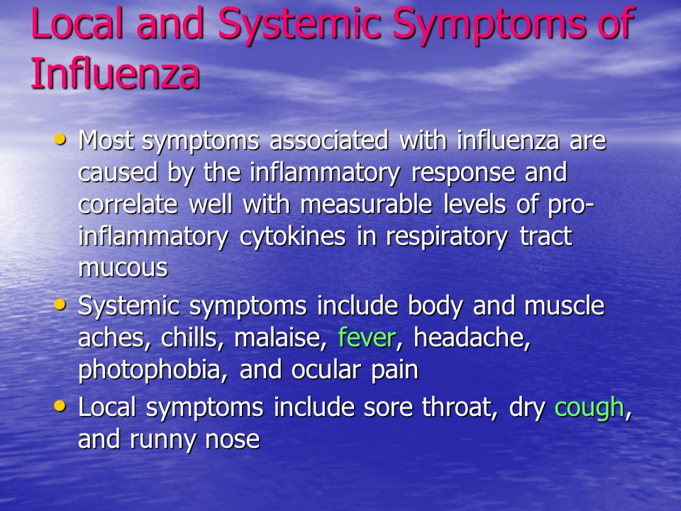 Local and Systemic Symptoms of Influenza Most symptoms associated with influenza are caused by the inflammatory response and correlate well with measurable levels of pro- inflammatory cytokines in respiratory tract mucous Most symptoms associated with influenza are caused by the inflammatory response and correlate well with measurable levels of pro- inflammatory cytokines in respiratory tract mucous Systemic symptoms include body and muscle aches, chills, malaise, fever, headache, photophobia, and ocular pain Systemic symptoms include body and muscle aches, chills, malaise, fever, headache, photophobia, and ocular pain Local symptoms include sore throat, dry cough, and runny nose Local symptoms include sore throat, dry cough, and runny nose