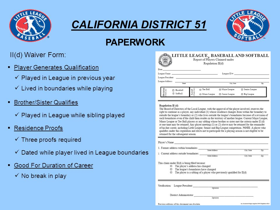 CALIFORNIA DISTRICT 51 PAPERWORK II(d) Waiver Form: Player Generates Qualification Played in League in previous year Lived in boundaries while playing Brother/Sister Qualifies Played in League while sibling played Residence Proofs Three proofs required Dated while player lived in League boundaries Good For Duration of Career No break in play