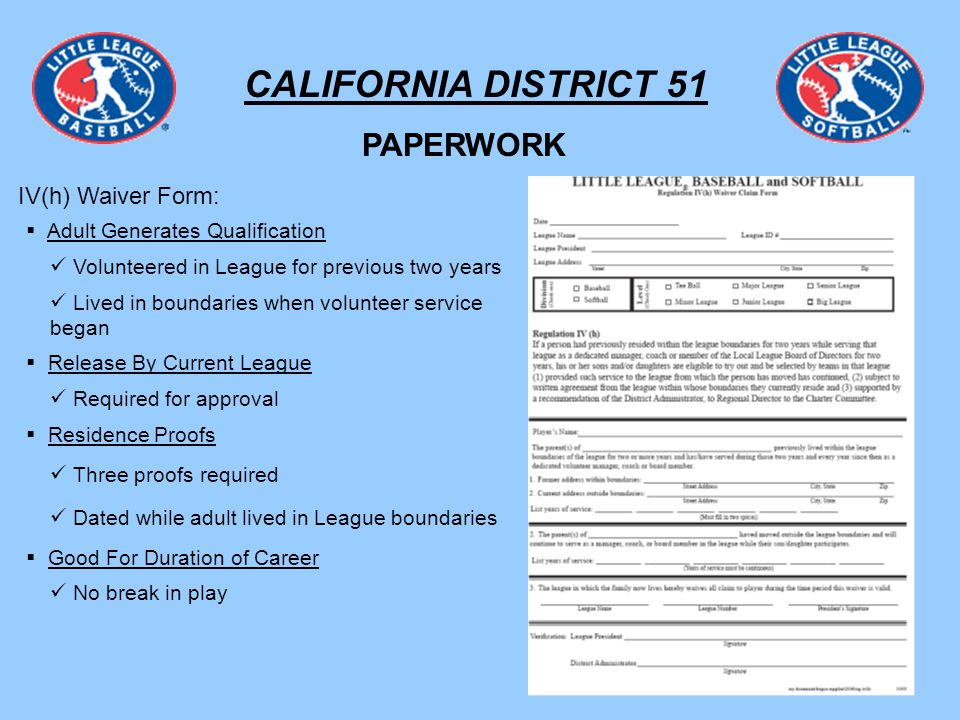 CALIFORNIA DISTRICT 51 IV(h) Waiver Form: PAPERWORK Adult Generates Qualification Volunteered in League for previous two years Lived in boundaries when volunteer service began Residence Proofs Three proofs required Dated while adult lived in League boundaries Good For Duration of Career No break in play Release By Current League Required for approval