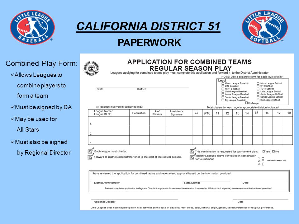 CALIFORNIA DISTRICT 51 PAPERWORK Combined Play Form: Allows Leagues to combine players to form a team May be used for All-Stars Must be signed by DA Must also be signed by Regional Director
