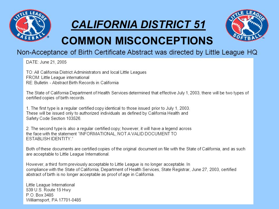 CALIFORNIA DISTRICT 51 COMMON MISCONCEPTIONS Non-Acceptance of Birth Certificate Abstract was directed by Little League HQ DATE: June 21, 2005 TO: All California District Administrators and local Little Leagues FROM: Little League international RE: Bulletin - Abstract Birth Records in California The State of California Department of Health Services determined that effective July 1, 2003, there will be two types of certified copies of birth records.