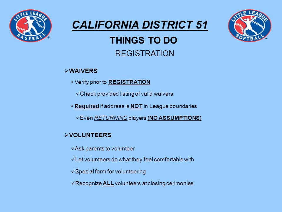 CALIFORNIA DISTRICT 51 THINGS TO DO REGISTRATION WAIVERS Verify prior to REGISTRATION Required if address is NOT in League boundaries Even RETURNING players (NO ASSUMPTIONS) Check provided listing of valid waivers VOLUNTEERS Ask parents to volunteer Let volunteers do what they feel comfortable with Special form for volunteering Recognize ALL volunteers at closing cerimonies