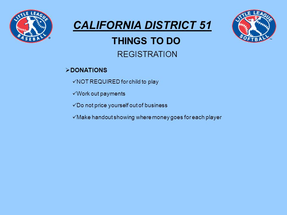 CALIFORNIA DISTRICT 51 THINGS TO DO REGISTRATION DONATIONS NOT REQUIRED for child to play Work out payments Do not price yourself out of business Make handout showing where money goes for each player