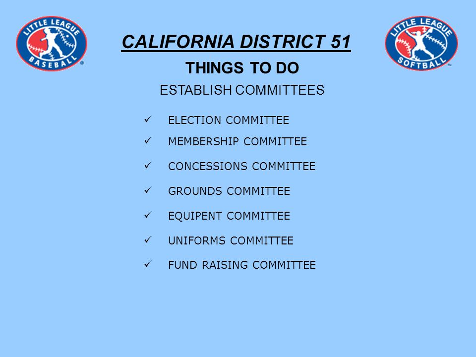 CALIFORNIA DISTRICT 51 THINGS TO DO ESTABLISH COMMITTEES ELECTION COMMITTEE MEMBERSHIP COMMITTEE CONCESSIONS COMMITTEE GROUNDS COMMITTEE EQUIPENT COMMITTEE UNIFORMS COMMITTEE FUND RAISING COMMITTEE