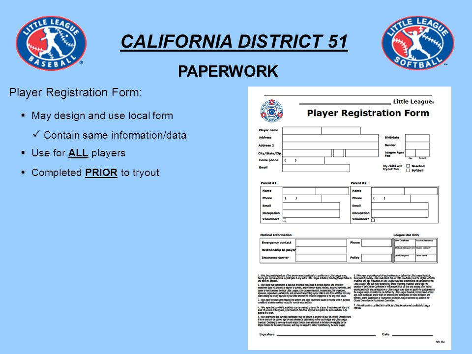 CALIFORNIA DISTRICT 51 PAPERWORK Player Registration Form: May design and use local form Contain same information/data Use for ALL players Completed PRIOR to tryout