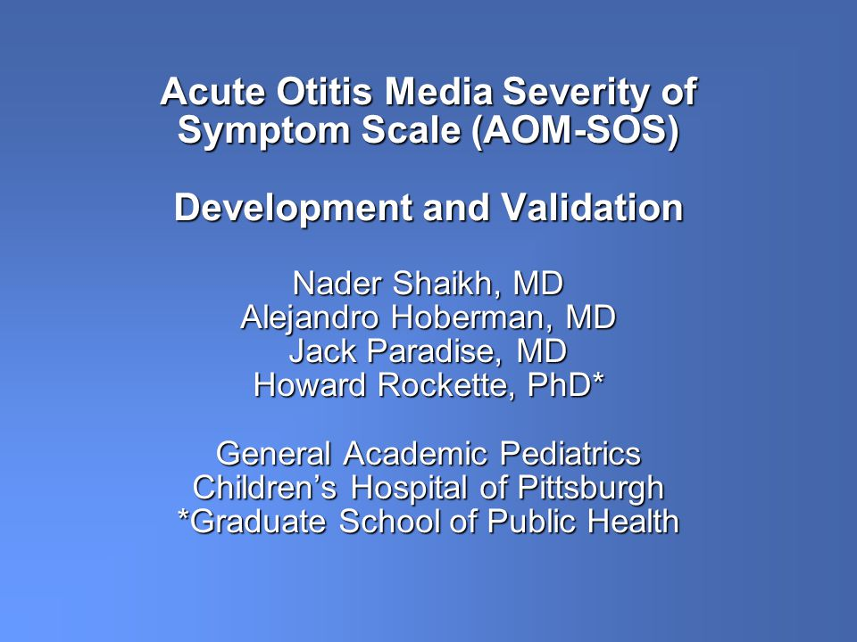 Acute Otitis Media Severity of Symptom Scale (AOM-SOS) Development and Validation Nader Shaikh, MD Alejandro Hoberman, MD Jack Paradise, MD Howard Rockette, PhD* General Academic Pediatrics Childrens Hospital of Pittsburgh *Graduate School of Public Health