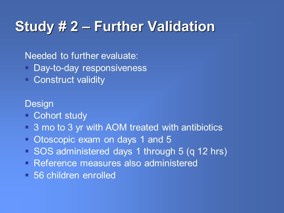 Study # 2 – Further Validation Needed to further evaluate: Day-to-day responsiveness Construct validity Design Cohort study 3 mo to 3 yr with AOM treated with antibiotics Otoscopic exam on days 1 and 5 SOS administered days 1 through 5 (q 12 hrs) Reference measures also administered 56 children enrolled