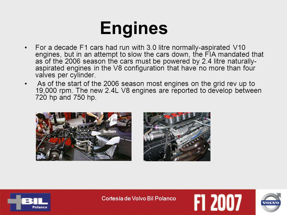 Cortesía de Volvo Bil Polanco Engines For a decade F1 cars had run with 3.0 litre normally-aspirated V10 engines, but in an attempt to slow the cars down, the FIA mandated that as of the 2006 season the cars must be powered by 2.4 litre naturally- aspirated engines in the V8 configuration that have no more than four valves per cylinder.