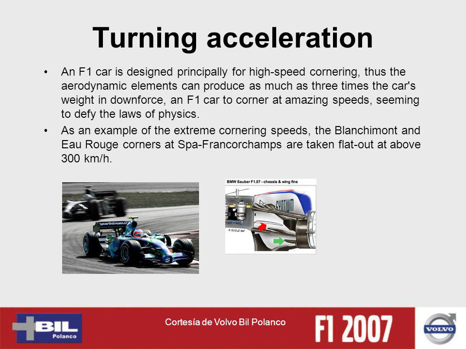 Cortesía de Volvo Bil Polanco Turning acceleration An F1 car is designed principally for high-speed cornering, thus the aerodynamic elements can produce as much as three times the car s weight in downforce, an F1 car to corner at amazing speeds, seeming to defy the laws of physics.