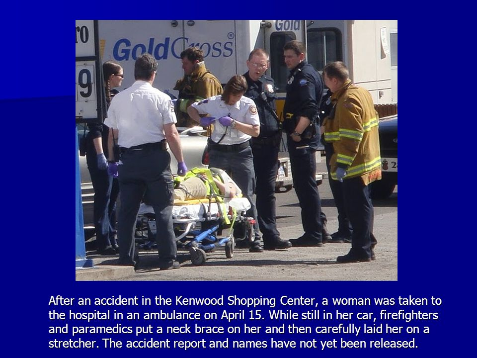 After an accident in the Kenwood Shopping Center, a woman was taken to the hospital in an ambulance on April 15.