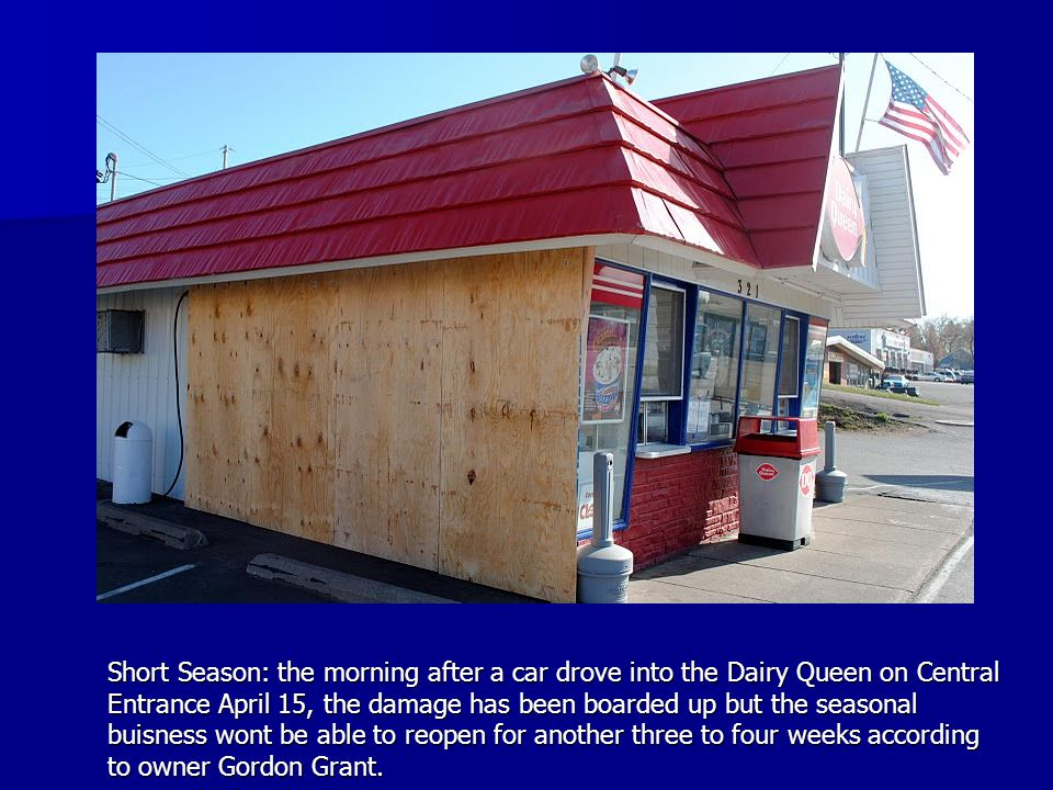 Short Season: the morning after a car drove into the Dairy Queen on Central Entrance April 15, the damage has been boarded up but the seasonal buisness wont be able to reopen for another three to four weeks according to owner Gordon Grant.