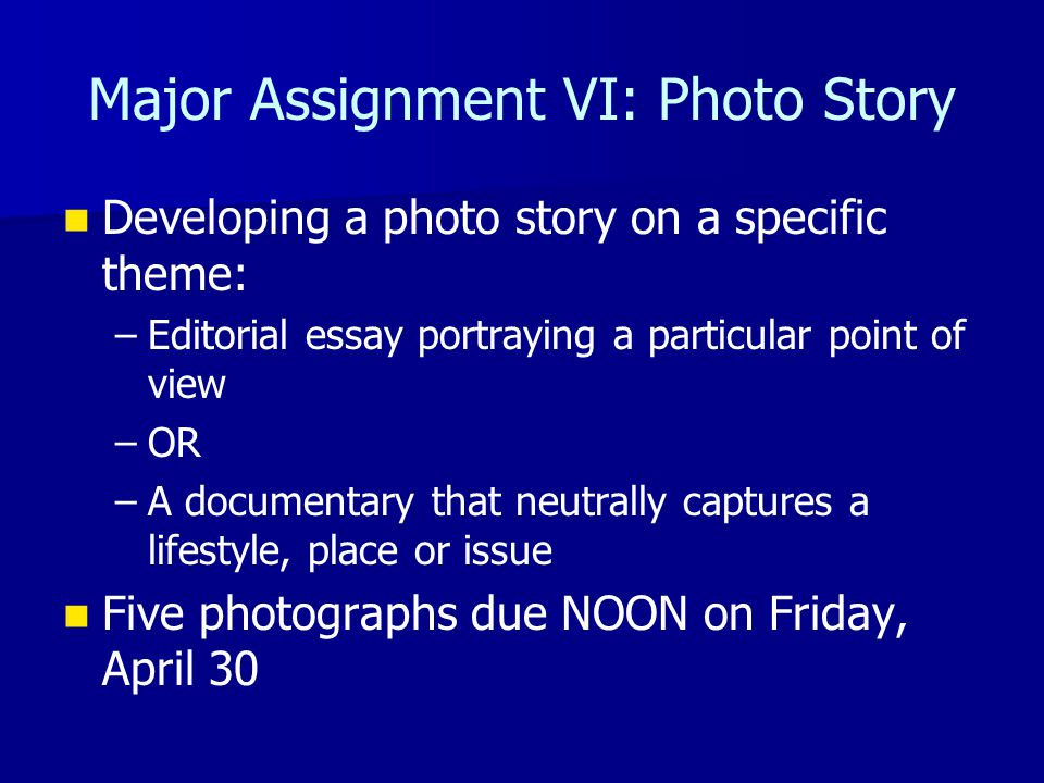 Major Assignment VI: Photo Story Developing a photo story on a specific theme: – –Editorial essay portraying a particular point of view – –OR – –A documentary that neutrally captures a lifestyle, place or issue Five photographs due NOON on Friday, April 30