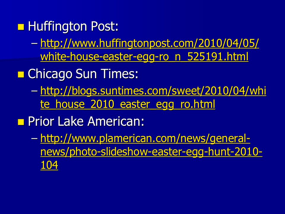 Huffington Post: Huffington Post: –http://www.huffingtonpost.com/2010/04/05/ white-house-easter-egg-ro_n_525191.html http://www.huffingtonpost.com/2010/04/05/ white-house-easter-egg-ro_n_525191.htmlhttp://www.huffingtonpost.com/2010/04/05/ white-house-easter-egg-ro_n_525191.html Chicago Sun Times: Chicago Sun Times: –http://blogs.suntimes.com/sweet/2010/04/whi te_house_2010_easter_egg_ro.html http://blogs.suntimes.com/sweet/2010/04/whi te_house_2010_easter_egg_ro.htmlhttp://blogs.suntimes.com/sweet/2010/04/whi te_house_2010_easter_egg_ro.html Prior Lake American: Prior Lake American: –http://www.plamerican.com/news/general- news/photo-slideshow-easter-egg-hunt-2010- 104 http://www.plamerican.com/news/general- news/photo-slideshow-easter-egg-hunt-2010- 104http://www.plamerican.com/news/general- news/photo-slideshow-easter-egg-hunt-2010- 104