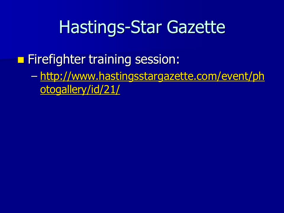 Hastings-Star Gazette Firefighter training session: Firefighter training session: –http://www.hastingsstargazette.com/event/ph otogallery/id/21/ http://www.hastingsstargazette.com/event/ph otogallery/id/21/http://www.hastingsstargazette.com/event/ph otogallery/id/21/