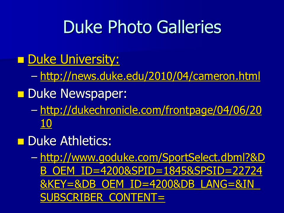 Duke Photo Galleries Duke University: Duke University: Duke University: Duke University: –http://news.duke.edu/2010/04/cameron.html http://news.duke.edu/2010/04/cameron.html Duke Newspaper: Duke Newspaper: –http://dukechronicle.com/frontpage/04/06/20 10 http://dukechronicle.com/frontpage/04/06/20 10http://dukechronicle.com/frontpage/04/06/20 10 Duke Athletics: Duke Athletics: –http://www.goduke.com/SportSelect.dbml &D B_OEM_ID=4200&SPID=1845&SPSID=22724 &KEY=&DB_OEM_ID=4200&DB_LANG=&IN_ SUBSCRIBER_CONTENT= http://www.goduke.com/SportSelect.dbml &D B_OEM_ID=4200&SPID=1845&SPSID=22724 &KEY=&DB_OEM_ID=4200&DB_LANG=&IN_ SUBSCRIBER_CONTENT=http://www.goduke.com/SportSelect.dbml &D B_OEM_ID=4200&SPID=1845&SPSID=22724 &KEY=&DB_OEM_ID=4200&DB_LANG=&IN_ SUBSCRIBER_CONTENT=