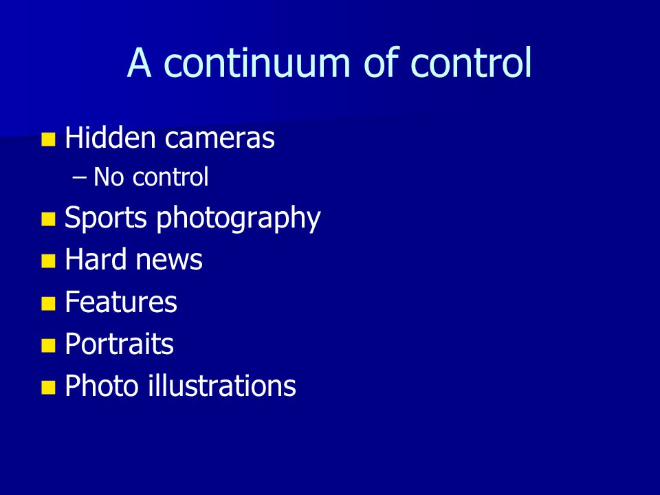 A continuum of control Hidden cameras – –No control Sports photography Hard news Features Portraits Photo illustrations