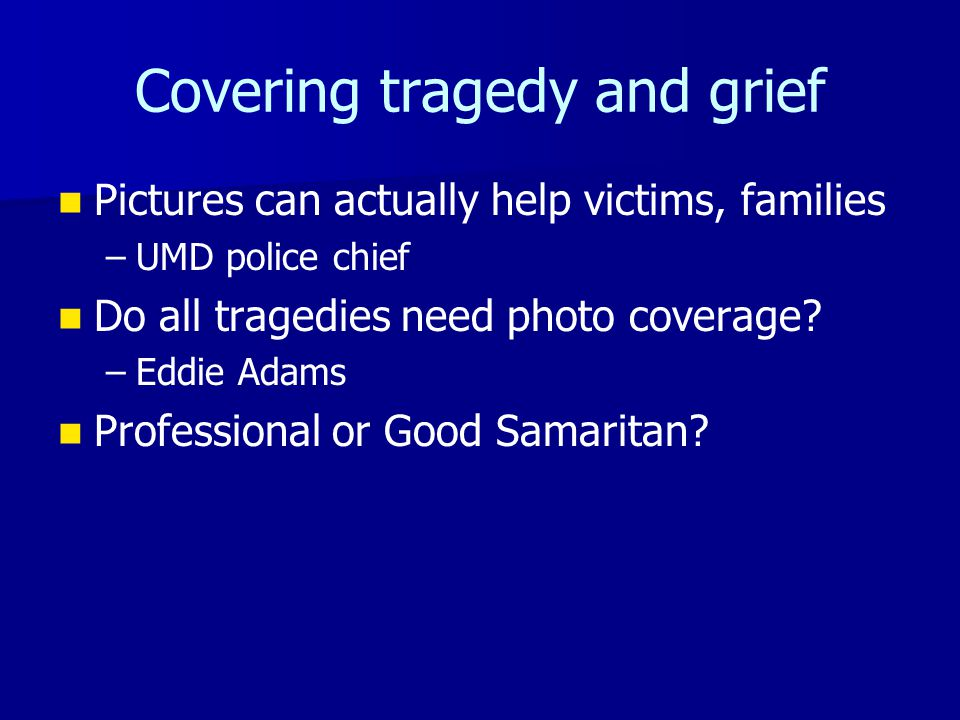 Covering tragedy and grief Pictures can actually help victims, families – –UMD police chief Do all tragedies need photo coverage.
