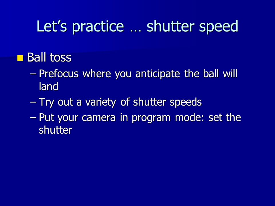 Lets practice … shutter speed Ball toss Ball toss –Prefocus where you anticipate the ball will land –Try out a variety of shutter speeds –Put your camera in program mode: set the shutter
