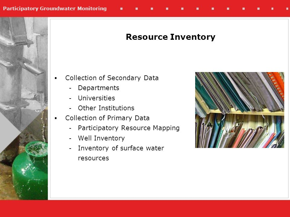 Participatory Groundwater Monitoring Collection of Secondary Data - Departments - Universities - Other Institutions Collection of Primary Data - Participatory Resource Mapping - Well Inventory - Inventory of surface water resources Resource Inventory