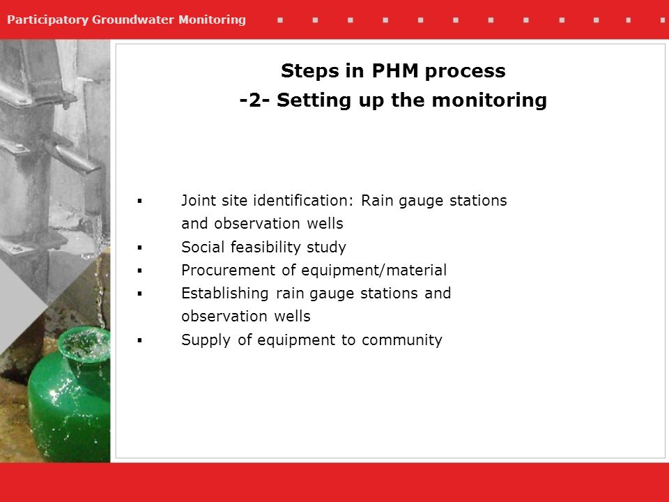 Participatory Groundwater Monitoring Joint site identification: Rain gauge stations and observation wells Social feasibility study Procurement of equipment/material Establishing rain gauge stations and observation wells Supply of equipment to community Steps in PHM process -2- Setting up the monitoring