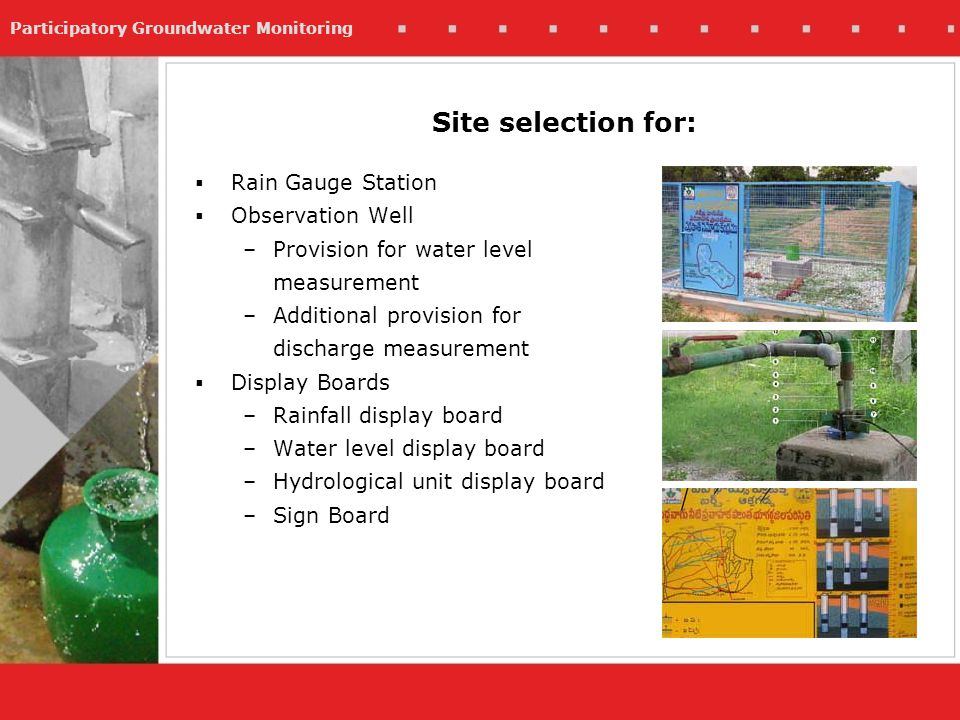 Participatory Groundwater Monitoring Rain Gauge Station Observation Well –Provision for water level measurement –Additional provision for discharge measurement Display Boards –Rainfall display board –Water level display board –Hydrological unit display board –Sign Board Site selection for: