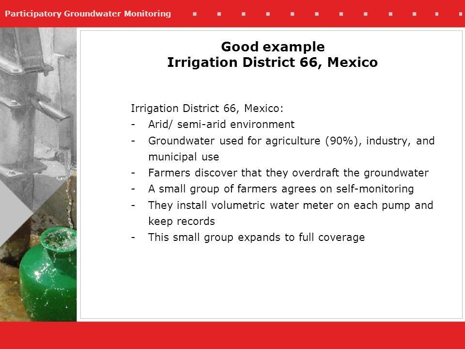 Participatory Groundwater Monitoring Good example Irrigation District 66, Mexico Irrigation District 66, Mexico: -Arid/ semi-arid environment -Groundwater used for agriculture (90%), industry, and municipal use -Farmers discover that they overdraft the groundwater -A small group of farmers agrees on self-monitoring -They install volumetric water meter on each pump and keep records -This small group expands to full coverage