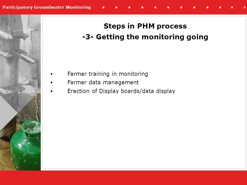 Participatory Groundwater Monitoring Farmer training in monitoring Farmer data management Erection of Display boards/data display Steps in PHM process -3- Getting the monitoring going