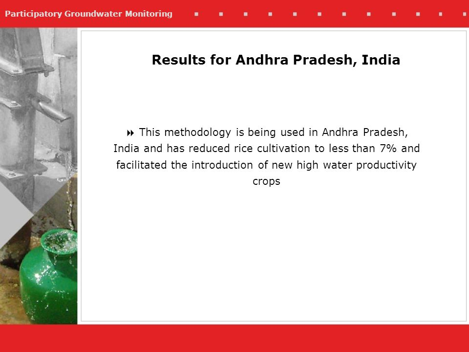 Participatory Groundwater Monitoring This methodology is being used in Andhra Pradesh, India and has reduced rice cultivation to less than 7% and facilitated the introduction of new high water productivity crops Results for Andhra Pradesh, India