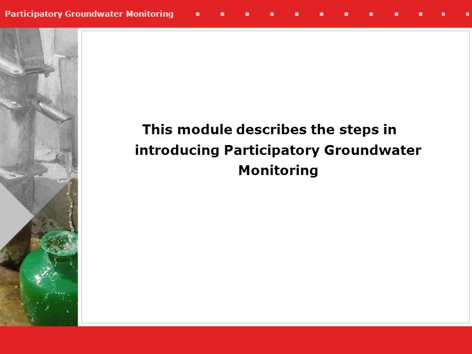 Participatory Groundwater Monitoring This module describes the steps in introducing Participatory Groundwater Monitoring