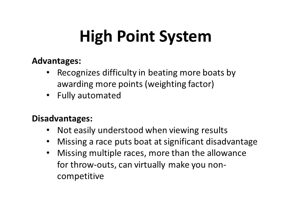 High Point System Advantages: Recognizes difficulty in beating more boats by awarding more points (weighting factor) Fully automated Disadvantages: Not easily understood when viewing results Missing a race puts boat at significant disadvantage Missing multiple races, more than the allowance for throw-outs, can virtually make you non- competitive